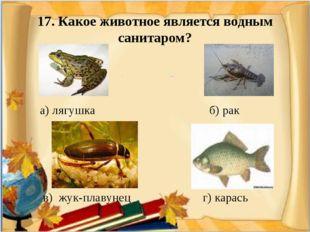 17. Какое животное является водным санитаром? а) лягушка б) рак в) жук-плаву