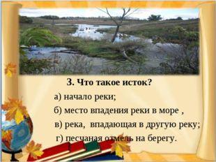 3. Что такое исток? а) начало реки; б) место впадения реки в море , в) река,