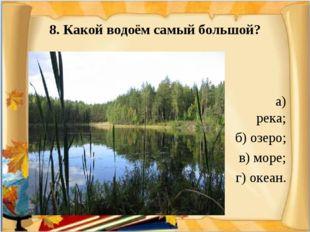 8. Какой водоём самый большой? а) река; б) озеро; в) море; г) океан.