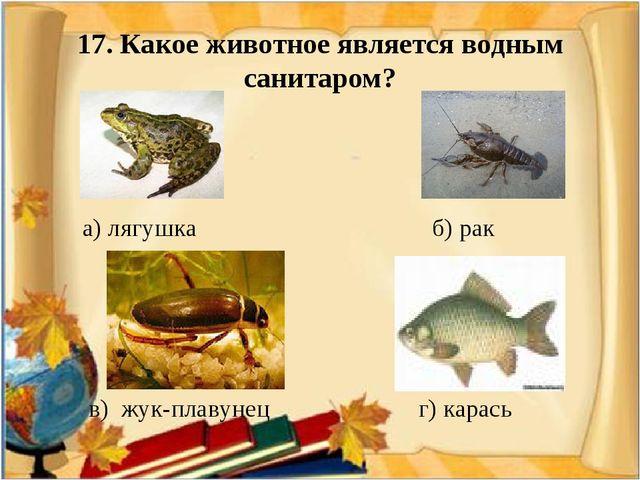17. Какое животное является водным санитаром? а) лягушка б) рак в) жук-плаву...