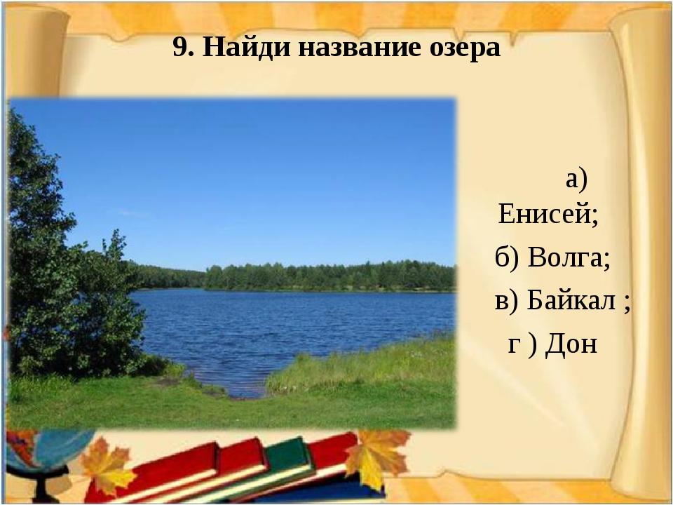 9. Найди название озера а) Енисей; б) Волга; в) Байкал ; г ) Дон