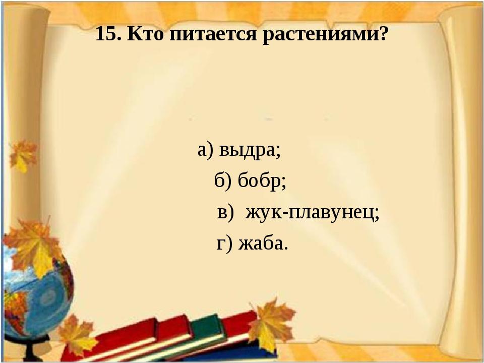 15. Кто питается растениями? а) выдра; б) бобр; в) жук-плавунец; г) жаба.