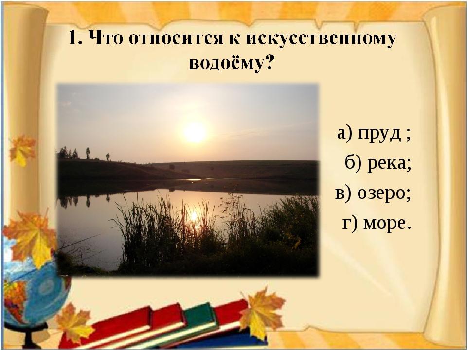 а) пруд ; б) река; в) озеро; г) море.