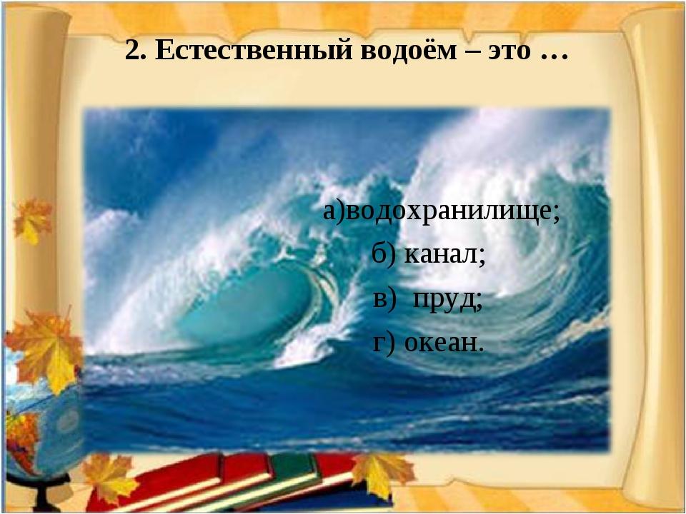 2. Естественный водоём – это …  а)водохранилище; б) канал; в) пруд; г) океа...