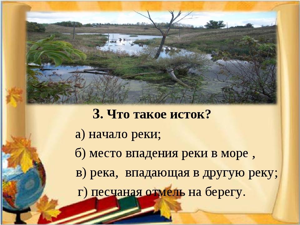 3. Что такое исток? а) начало реки; б) место впадения реки в море , в) река,...