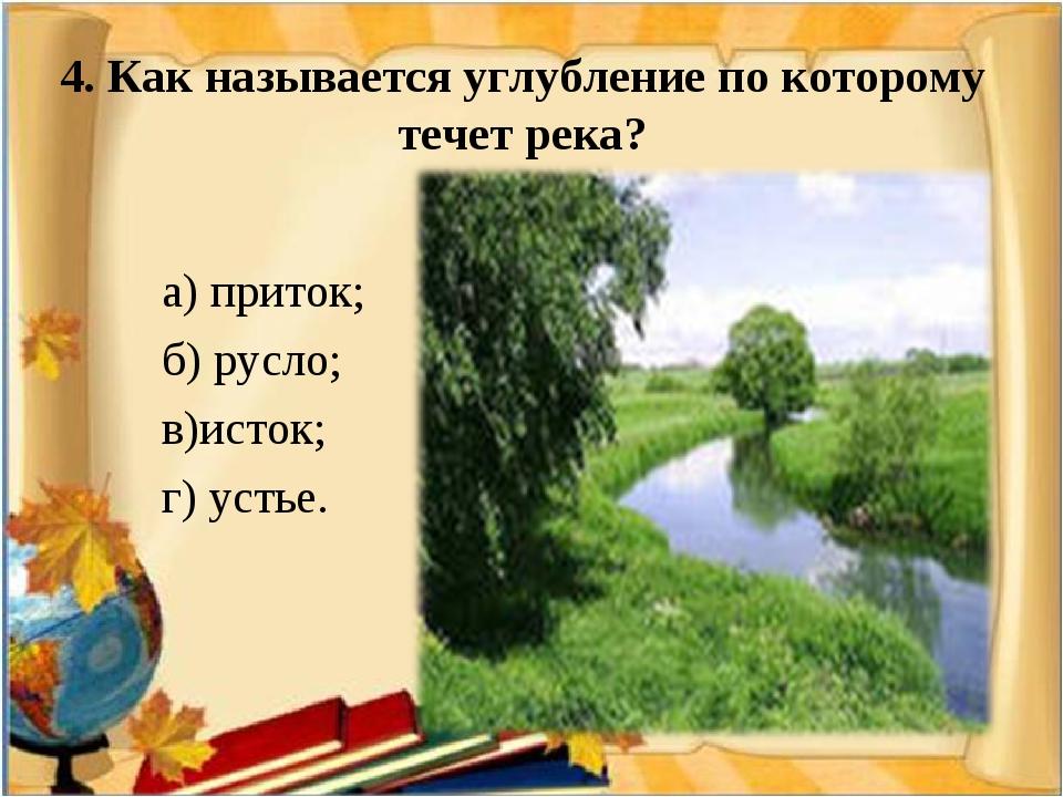 4. Как называется углубление по которому течет река? а) приток; б) русло; в)и...