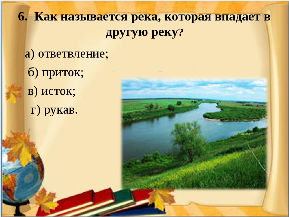 6. Как называется река, которая впадает в другую реку? а) ответвление; б) при...