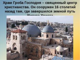 Храм Гроба Господня – священный центр христианства. Он сооружен 16 столетий н