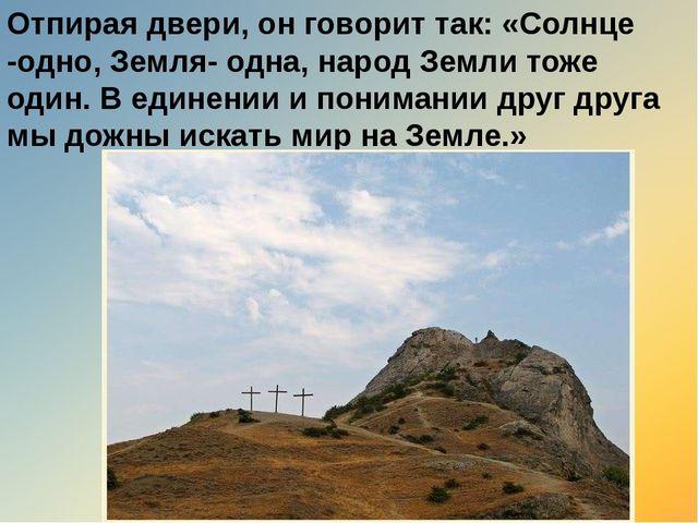 Отпирая двери, он говорит так: «Солнце -одно, Земля- одна, народ Земли тоже о...