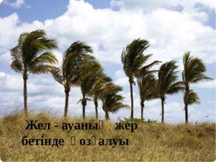 Жел - ауаның жер бетінде қозғалуы