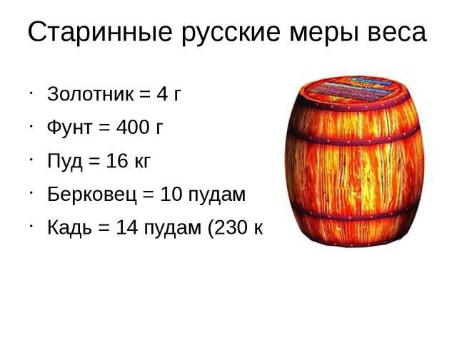 Старинные русские меры веса Золотник = 4 г Фунт = 400 г Пуд = 16 кг Берковец...