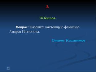 3. 70 баллов. Вопрос: Назовите настоящую фамилию Андрея Платонова. Ответ: Кли
