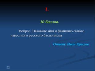 1. 10 баллов. Вопрос: Назовите имя и фамилию самого известного русского басн