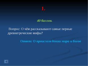 1. 40 баллов. Вопрос: О чём рассказывают самые первые древнегреческие мифы? О