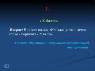 1. 100 баллов. Вопрос: В тексте поэмы «Илиада» упоминается слово «форминга».