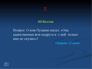 2. 60 баллов. Вопрос: О ком Пушкин писал: «Она единственная моя подруга и с н