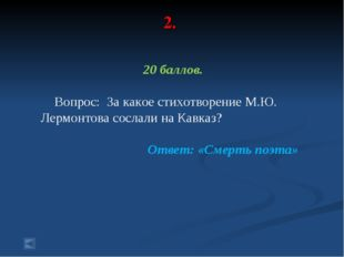 2. 20 баллов. Вопрос: За какое стихотворение М.Ю. Лермонтова сослали на Кавка