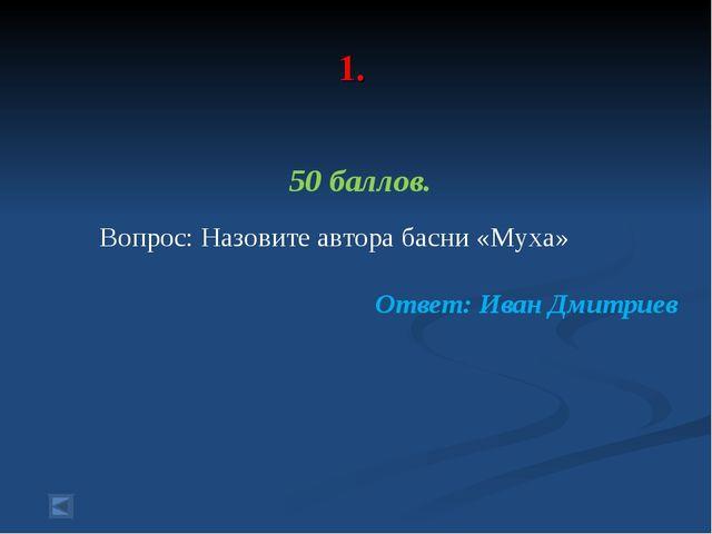 1. 50 баллов. Вопрос: Назовите автора басни «Муха» Ответ: Иван Дмитриев