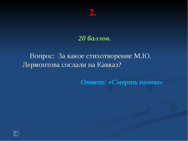 2. 20 баллов. Вопрос: За какое стихотворение М.Ю. Лермонтова сослали на Кавка...