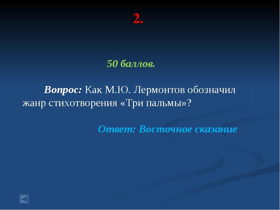 2. 50 баллов. Вопрос: Как М.Ю. Лермонтов обозначил жанр стихотворения «Три па...