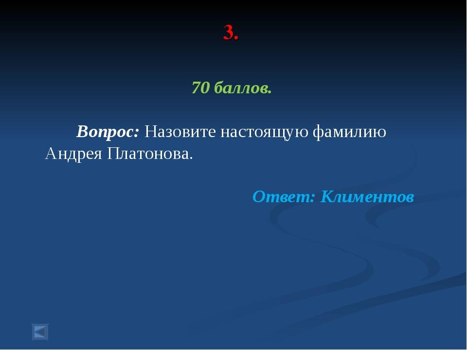 3. 70 баллов. Вопрос: Назовите настоящую фамилию Андрея Платонова. Ответ: Кли...