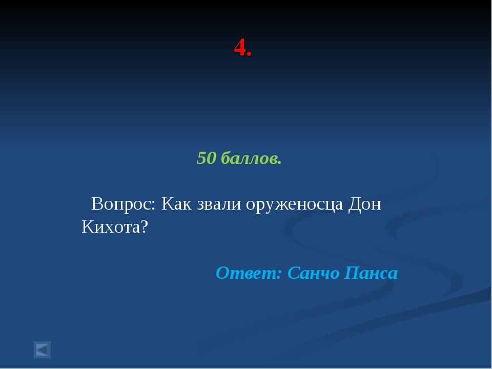 4. 50 баллов. Вопрос: Как звали оруженосца Дон Кихота? Ответ: Санчо Панса
