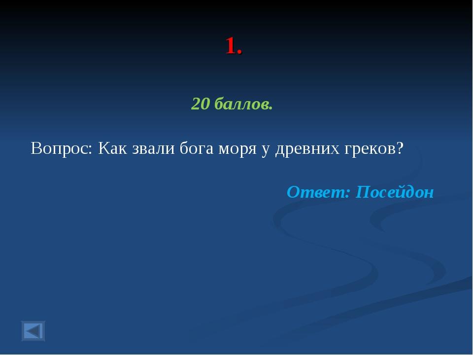 1. 20 баллов. Вопрос: Как звали бога моря у древних греков? Ответ: Посейдон
