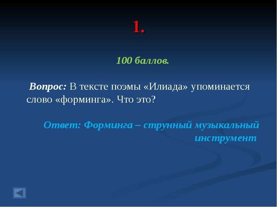 1. 100 баллов. Вопрос: В тексте поэмы «Илиада» упоминается слово «форминга»....