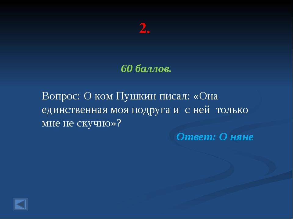 2. 60 баллов. Вопрос: О ком Пушкин писал: «Она единственная моя подруга и с н...