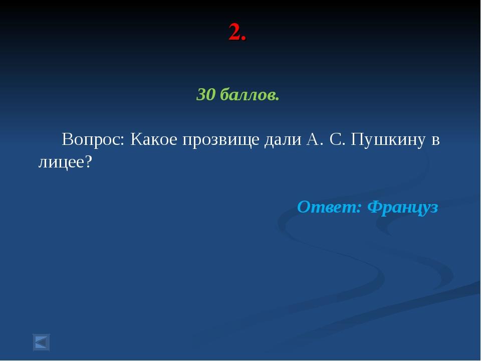 2. 30 баллов. Вопрос: Какое прозвище дали А. С. Пушкину в лицее? Ответ: Француз