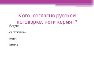 Кого, согласно русской поговорке, ноги кормят? бегуна сапожника коня волка