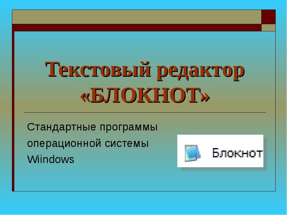 Текстовый редактор «БЛОКНОТ» Стандартные программы операционной системы Wiind...