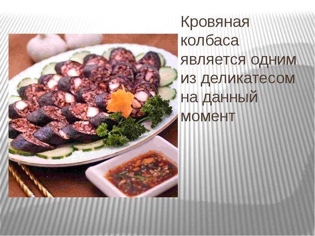 Кровяная колбаса является одним из деликатесом на данный момент