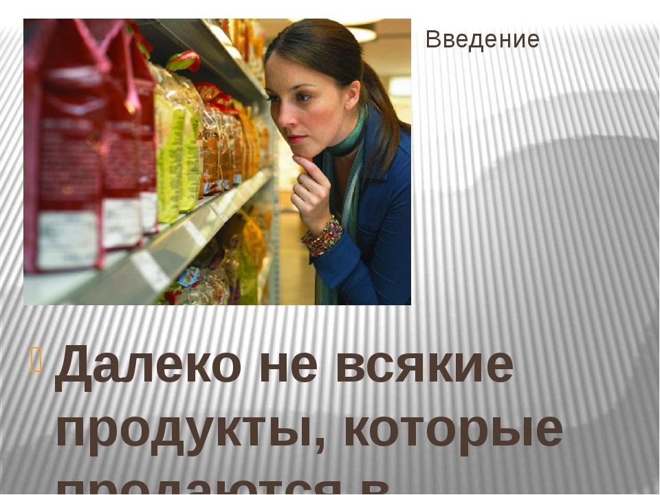 Введение Далеко не всякие продукты, которые продаются в магазинах и на рынках...