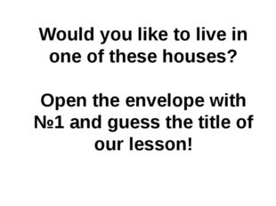 Would you like to live in one of these houses? Open the envelope with №1 and