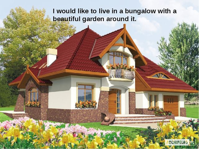 I would like to live in a bungalow with a beautiful garden around it.