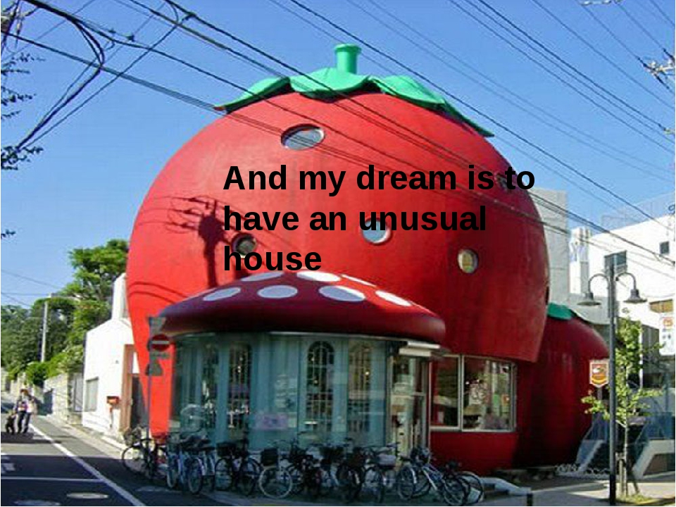 And my dream is to have an unusual house