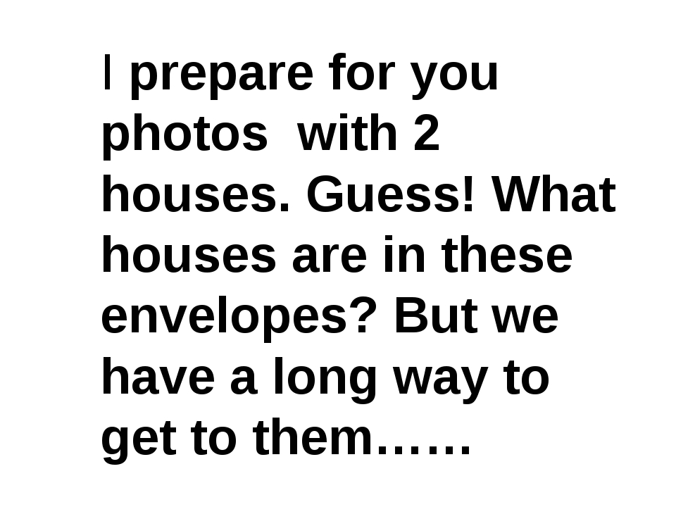 I prepare for you photos with 2 houses. Guess! What houses are in these envel...