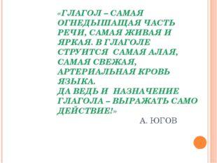 «ГЛАГОЛ – САМАЯ ОГНЕДЫШАЩАЯ ЧАСТЬ РЕЧИ, САМАЯ ЖИВАЯ И ЯРКАЯ. В ГЛАГОЛЕ СТРУИТ