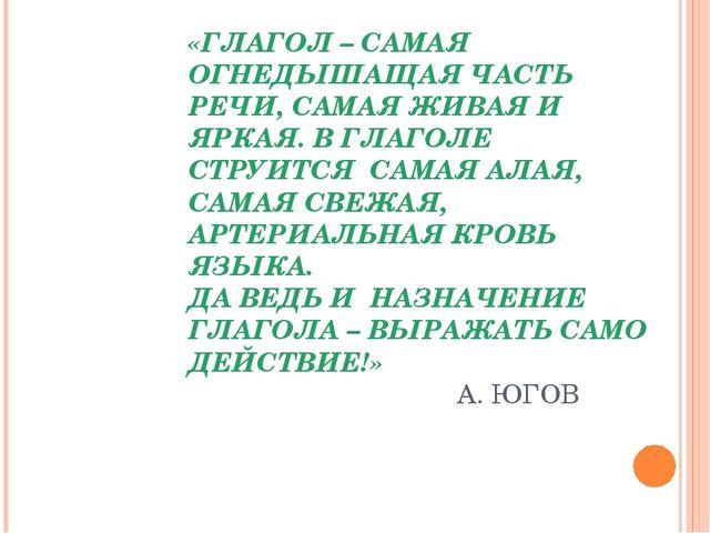 «ГЛАГОЛ – САМАЯ ОГНЕДЫШАЩАЯ ЧАСТЬ РЕЧИ, САМАЯ ЖИВАЯ И ЯРКАЯ. В ГЛАГОЛЕ СТРУИТ...