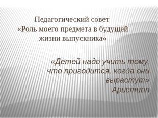 Педагогический совет «Роль моего предмета в будущей жизни выпускника» «Детей