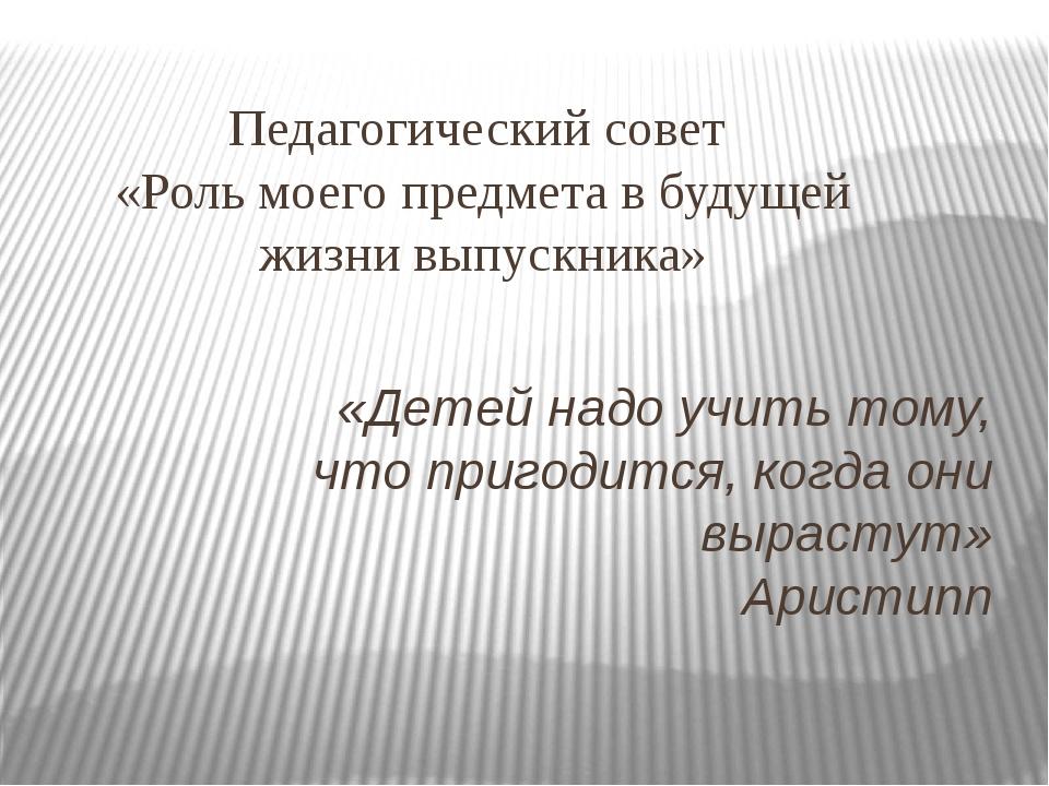 Педагогический совет «Роль моего предмета в будущей жизни выпускника» «Детей...