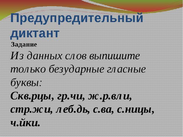 Предупредительный диктант Задание Из данных слов выпишите только безударные г...