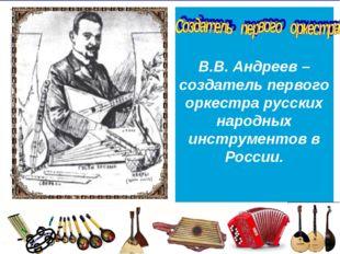 В.В. Андреев – создатель первого оркестра русских народных инструментов в Рос