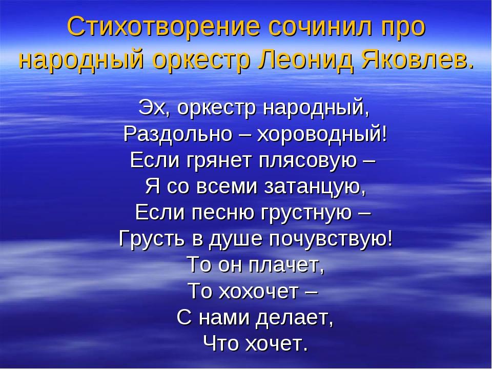 Стихотворение сочинил про народный оркестр Леонид Яковлев. Эх, оркестр народн...
