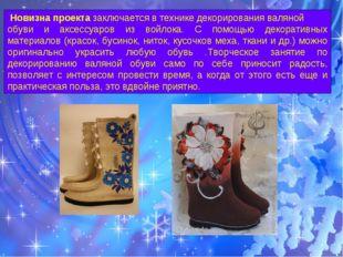Новизна проекта заключается в технике декорирования валяной обуви и аксессуа