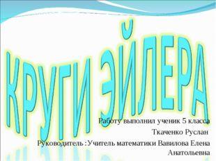 Работу выполнил ученик 5 класса Ткаченко Руслан Руководитель :Учитель математ