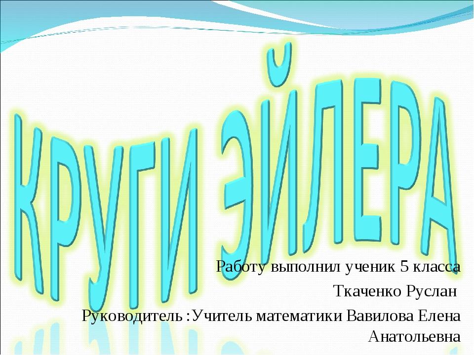 Работу выполнил ученик 5 класса Ткаченко Руслан Руководитель :Учитель математ...