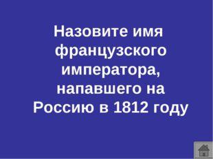 Назовите имя французского императора, напавшего на Россию в 1812 году