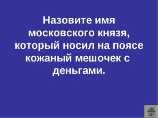 Назовите имя московского князя, который носил на поясе кожаный мешочек с день
